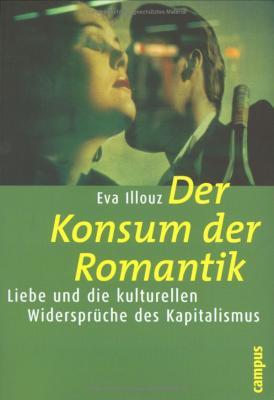 Der Konsum der Romantik: Liebe und die kulturellen Widersprüche des Kapitalismus